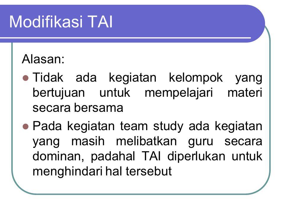 Modifikasi TAI Alasan: Tidak ada kegiatan kelompok yang bertujuan untuk mempelajari materi secara bersama Pada kegiatan team study ada kegiatan yang m