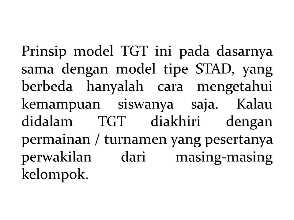 Prinsip model TGT ini pada dasarnya sama dengan model tipe STAD, yang berbeda hanyalah cara mengetahui kemampuan siswanya saja. Kalau didalam TGT diak