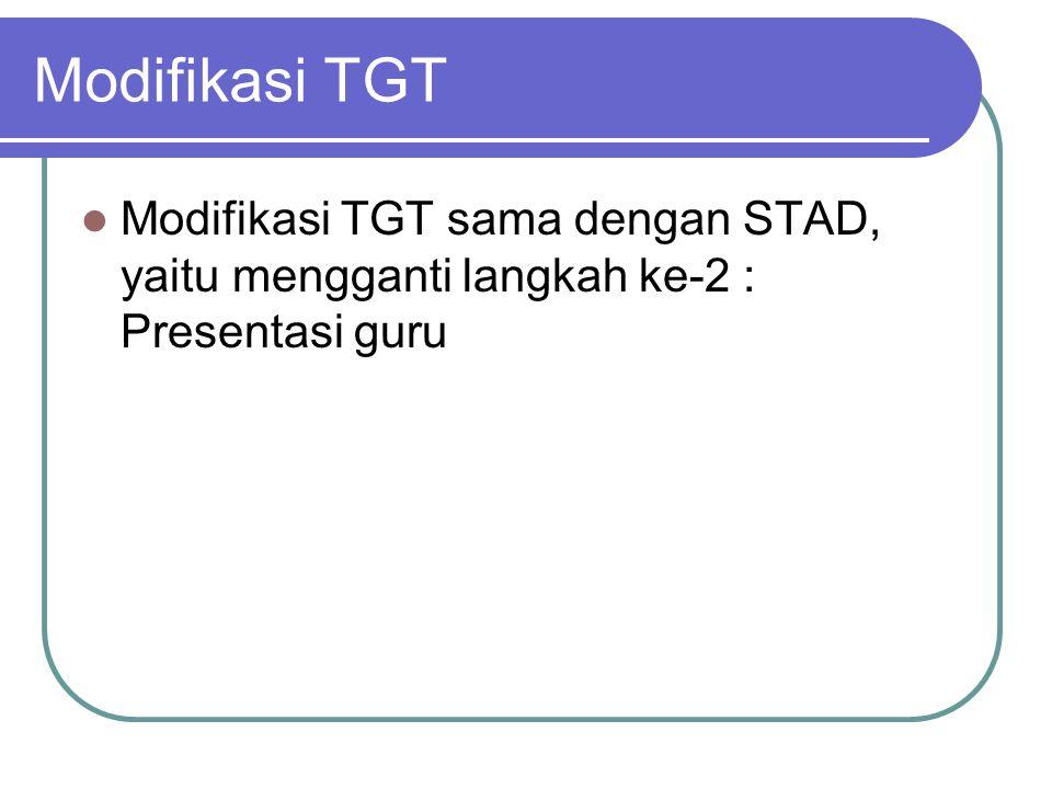 Modifikasi TGT Modifikasi TGT sama dengan STAD, yaitu mengganti langkah ke-2 : Presentasi guru