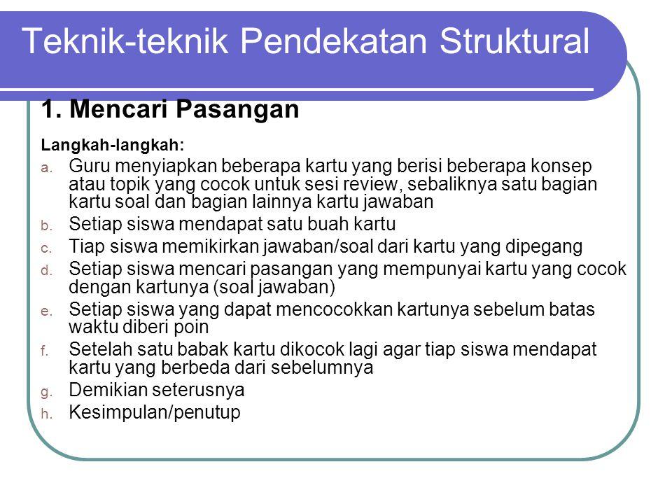 Teknik-teknik Pendekatan Struktural 1. Mencari Pasangan Langkah-langkah: a. Guru menyiapkan beberapa kartu yang berisi beberapa konsep atau topik yang