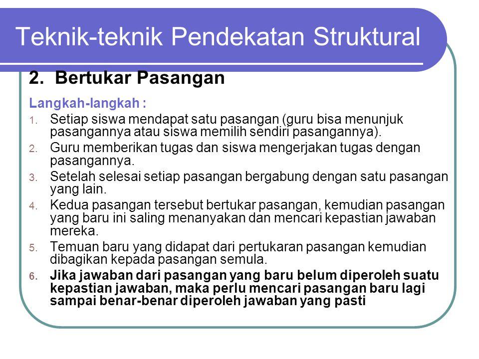 Teknik-teknik Pendekatan Struktural 2. Bertukar Pasangan Langkah-langkah : 1. Setiap siswa mendapat satu pasangan (guru bisa menunjuk pasangannya atau