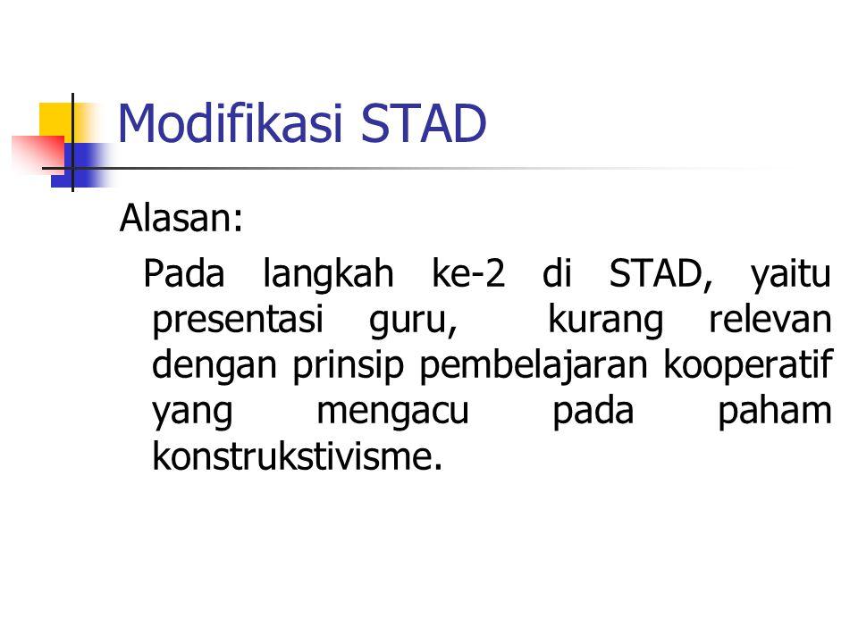 Modifikasi STAD Alasan: Pada langkah ke-2 di STAD, yaitu presentasi guru, kurang relevan dengan prinsip pembelajaran kooperatif yang mengacu pada paha