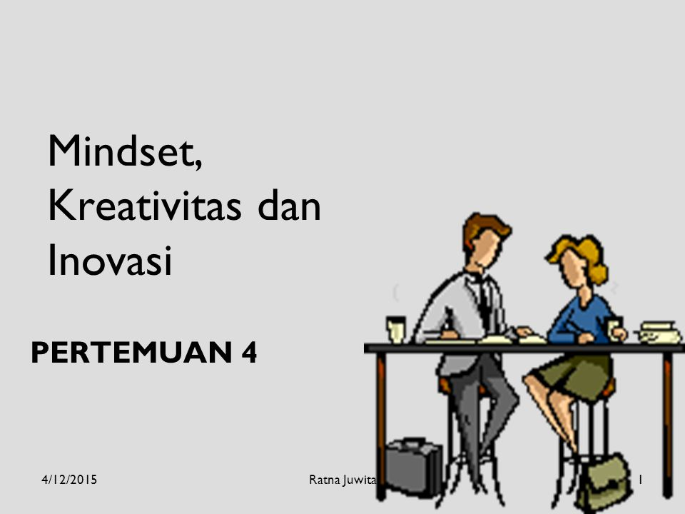 Mindset, Kreativitas dan Inovasi PERTEMUAN 4 4/12/20151Ratna Juwita