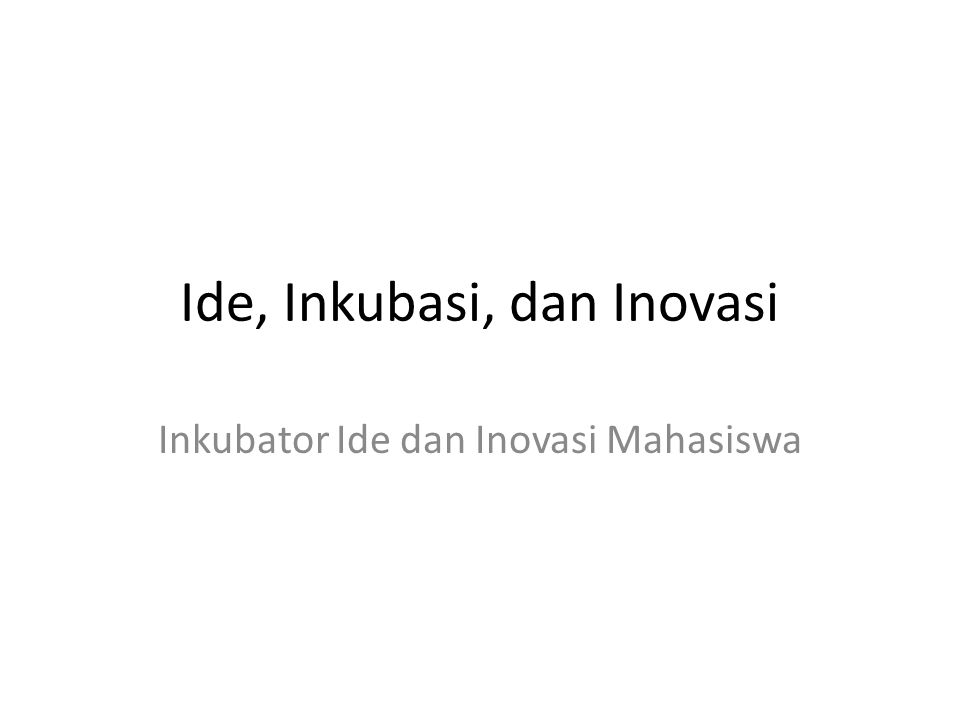 Ide, Inkubasi, dan Inovasi Inkubator Ide dan Inovasi Mahasiswa