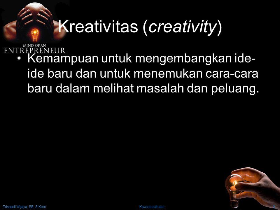 Kewirausahaan2 Kreativitas (creativity) Kemampuan untuk mengembangkan ide- ide baru dan untuk menemukan cara-cara baru dalam melihat masalah dan pelua