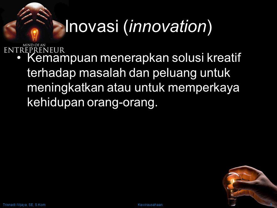 Trisnadi Wijaya, SE, S.Kom Kewirausahaan3 Inovasi (innovation) Kemampuan menerapkan solusi kreatif terhadap masalah dan peluang untuk meningkatkan ata