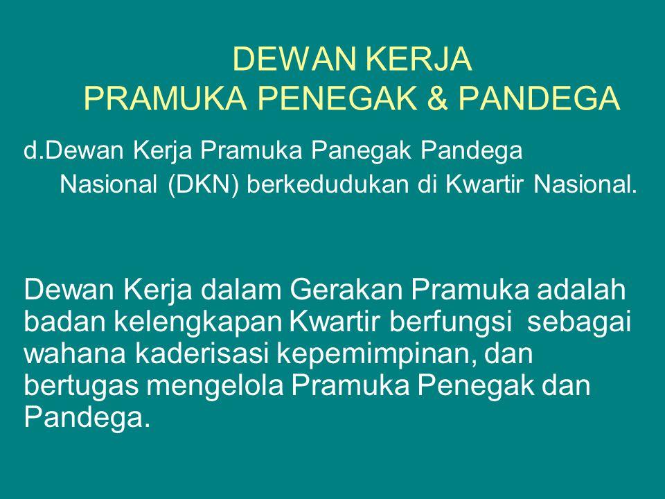 DEWAN KERJA PRAMUKA PENEGAK & PANDEGA d.Dewan Kerja Pramuka Panegak Pandega Nasional (DKN) berkedudukan di Kwartir Nasional. Dewan Kerja dalam Gerakan