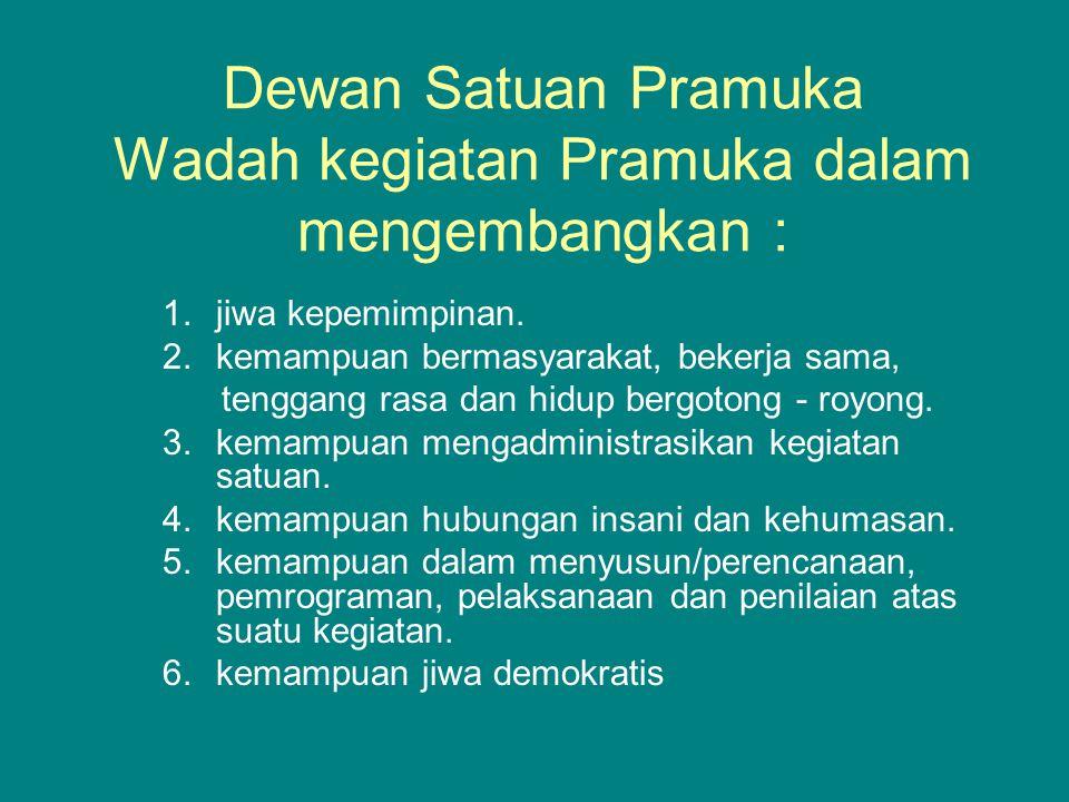 Dewan Satuan Pramuka Wadah kegiatan Pramuka dalam mengembangkan : 1.jiwa kepemimpinan. 2.kemampuan bermasyarakat, bekerja sama, tenggang rasa dan hidu