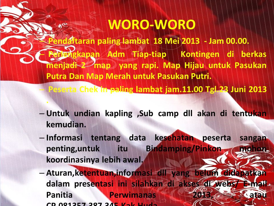 WORO-WORO – Pendaftaran paling lambat 18 Mei 2013 - Jam 00.00. – Perlengkapan Adm Tiap-tiap Kontingen di berkas menjadi 2 map yang rapi. Map Hijau unt