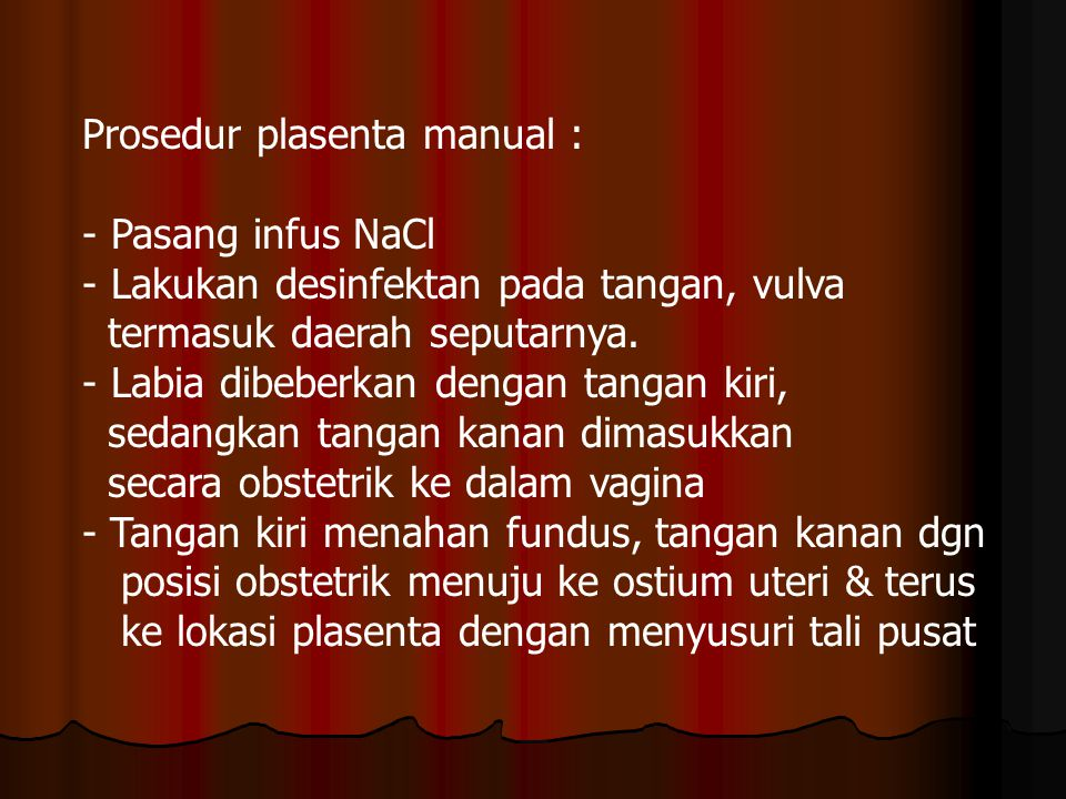 Prosedur plasenta manual : - Pasang infus NaCl - Lakukan desinfektan pada tangan, vulva termasuk daerah seputarnya.