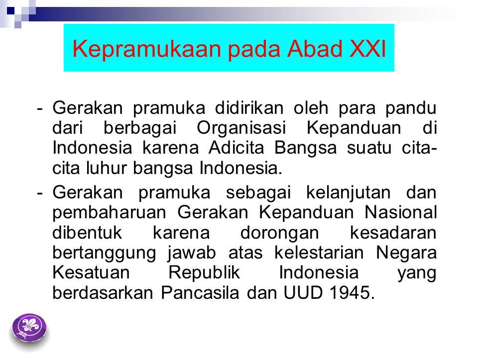 Kepramukaan pada Abad XXI - Gerakan pramuka didirikan oleh para pandu dari berbagai Organisasi Kepanduan di Indonesia karena Adicita Bangsa suatu cita- cita luhur bangsa Indonesia.