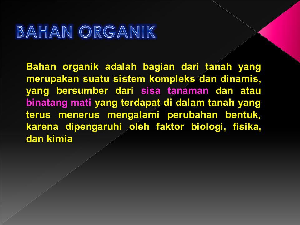 Bahan organik adalah bagian dari tanah yang merupakan suatu sistem kompleks dan dinamis, yang bersumber dari sisa tanaman dan atau binatang mati yang