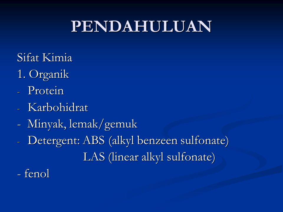 PENDAHULUAN Sifat Kimia 1. Organik - Protein - Karbohidrat - Minyak, lemak/gemuk - Detergent: ABS (alkyl benzeen sulfonate) LAS (linear alkyl sulfonat