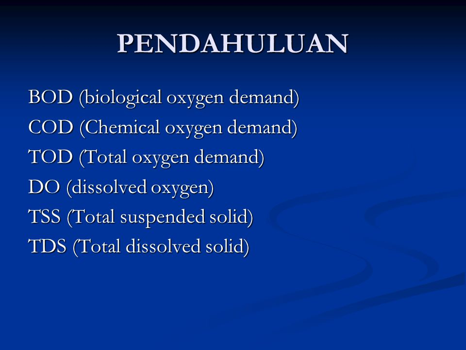 PENDAHULUAN BOD (biological oxygen demand) COD (Chemical oxygen demand) TOD (Total oxygen demand) DO (dissolved oxygen) TSS (Total suspended solid) TD