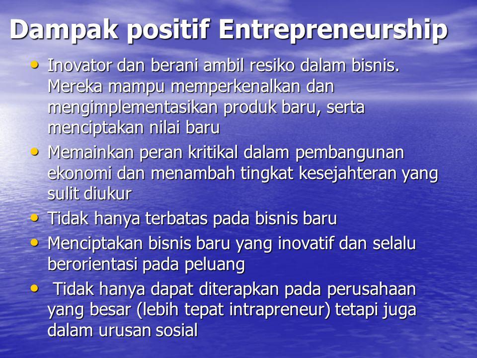 Dampak positif Entrepreneurship Inovator dan berani ambil resiko dalam bisnis. Mereka mampu memperkenalkan dan mengimplementasikan produk baru, serta