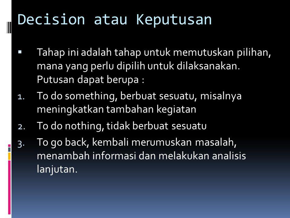 Decision atau Keputusan  Tahap ini adalah tahap untuk memutuskan pilihan, mana yang perlu dipilih untuk dilaksanakan. Putusan dapat berupa : 1. To do
