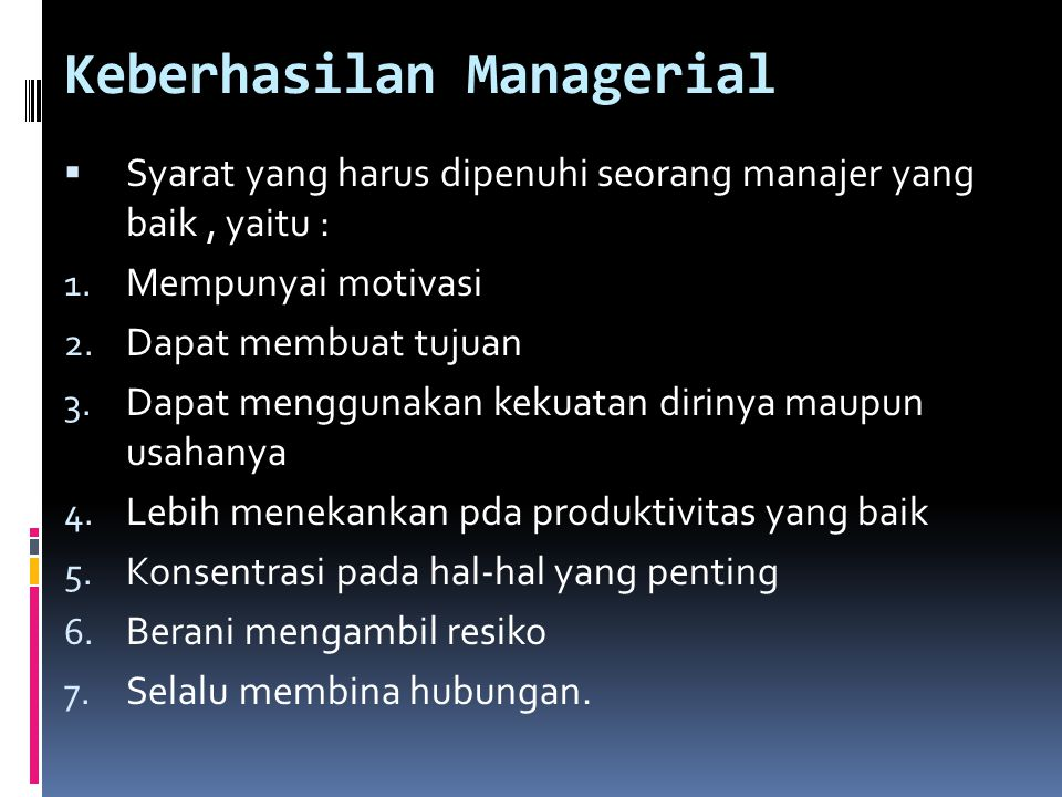 Keberhasilan Managerial  Syarat yang harus dipenuhi seorang manajer yang baik, yaitu : 1. Mempunyai motivasi 2. Dapat membuat tujuan 3. Dapat menggun