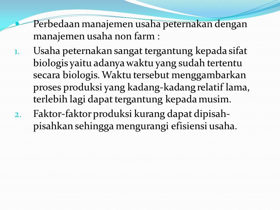 Perbedaan manajemen usaha peternakan dengan manajemen usaha non farm : 1. Usaha peternakan sangat tergantung kepada sifat biologis yaitu adanya waktu
