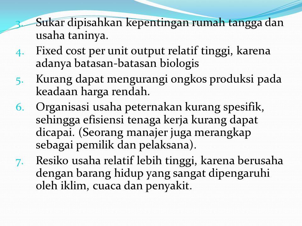 3. Sukar dipisahkan kepentingan rumah tangga dan usaha taninya. 4. Fixed cost per unit output relatif tinggi, karena adanya batasan-batasan biologis 5