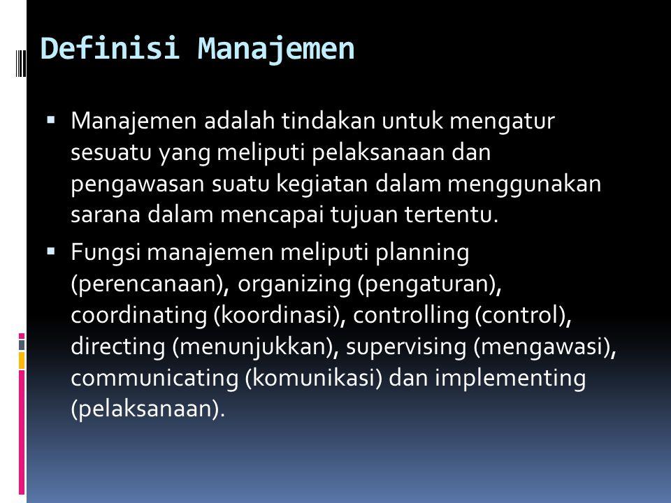 Definisi Manajemen  Manajemen adalah tindakan untuk mengatur sesuatu yang meliputi pelaksanaan dan pengawasan suatu kegiatan dalam menggunakan sarana