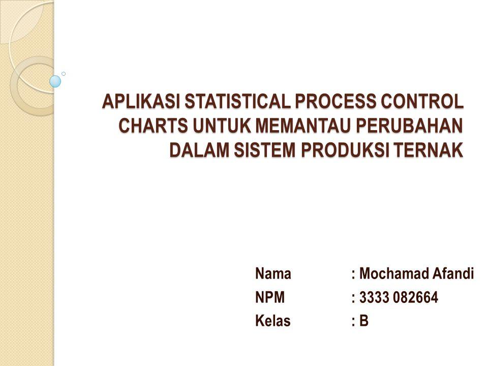 APLIKASI STATISTICAL PROCESS CONTROL CHARTS UNTUK MEMANTAU PERUBAHAN DALAM SISTEM PRODUKSI TERNAK Nama: Mochamad Afandi NPM: 3333 082664 Kelas: B