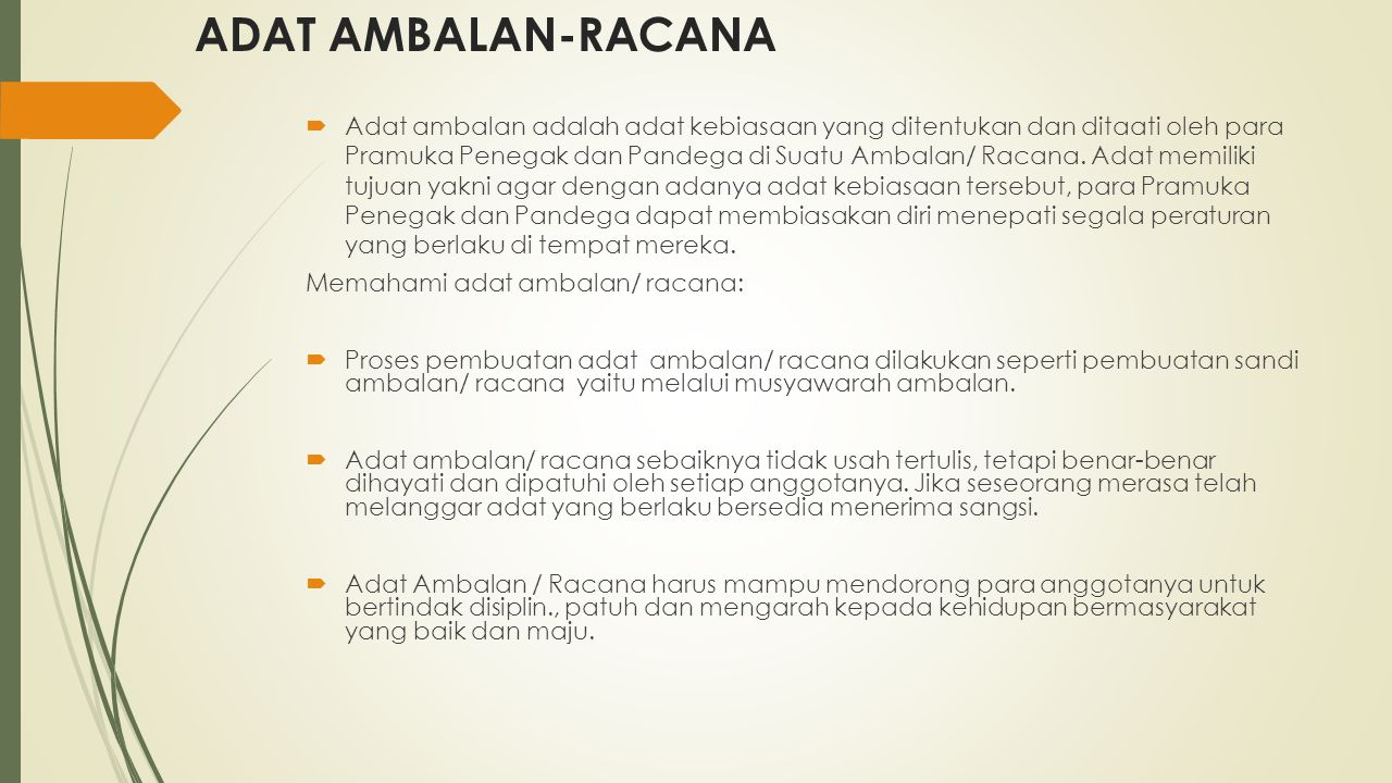 ADAT AMBALAN-RACANA  Adat ambalan adalah adat kebiasaan yang ditentukan dan ditaati oleh para Pramuka Penegak dan Pandega di Suatu Ambalan/ Racana. A