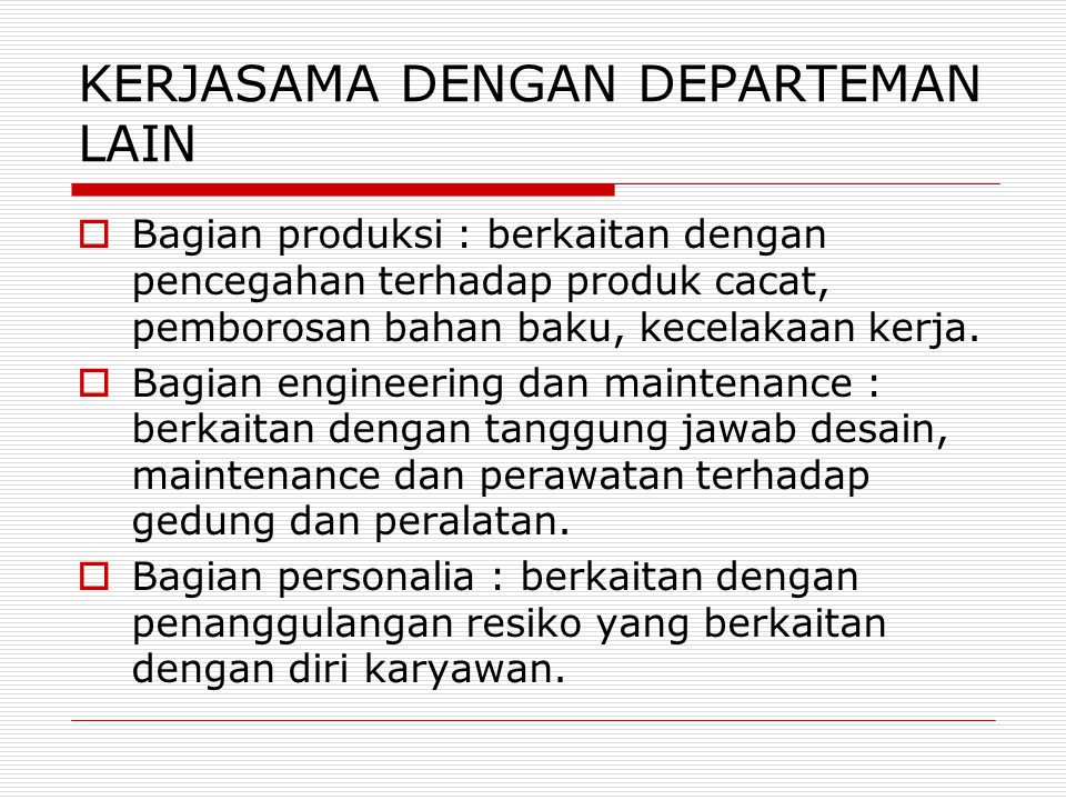 KERJASAMA DENGAN DEPARTEMAN LAIN  Bagian produksi : berkaitan dengan pencegahan terhadap produk cacat, pemborosan bahan baku, kecelakaan kerja.  Bag