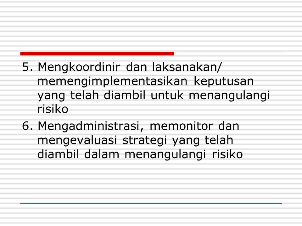 5. Mengkoordinir dan laksanakan/ memengimplementasikan keputusan yang telah diambil untuk menangulangi risiko 6. Mengadministrasi, memonitor dan menge