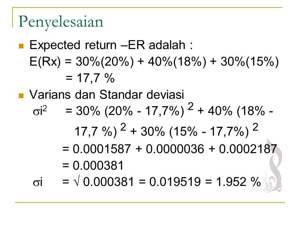 Penyelesaian Expected return –ER adalah : E(Rx) = 30%(20%) + 40%(18%) + 30%(15%) = 17,7 % Varians dan Standar deviasi  i 2 = 30% (20% - 17,7%) 2 + 40