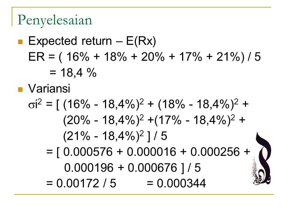 Penyelesaian Expected return – E(Rx) ER = ( 16% + 18% + 20% + 17% + 21%) / 5 = 18,4 % Variansi  i 2 = [ (16% - 18,4%) 2 + (18% - 18,4%) 2 + (20% - 18