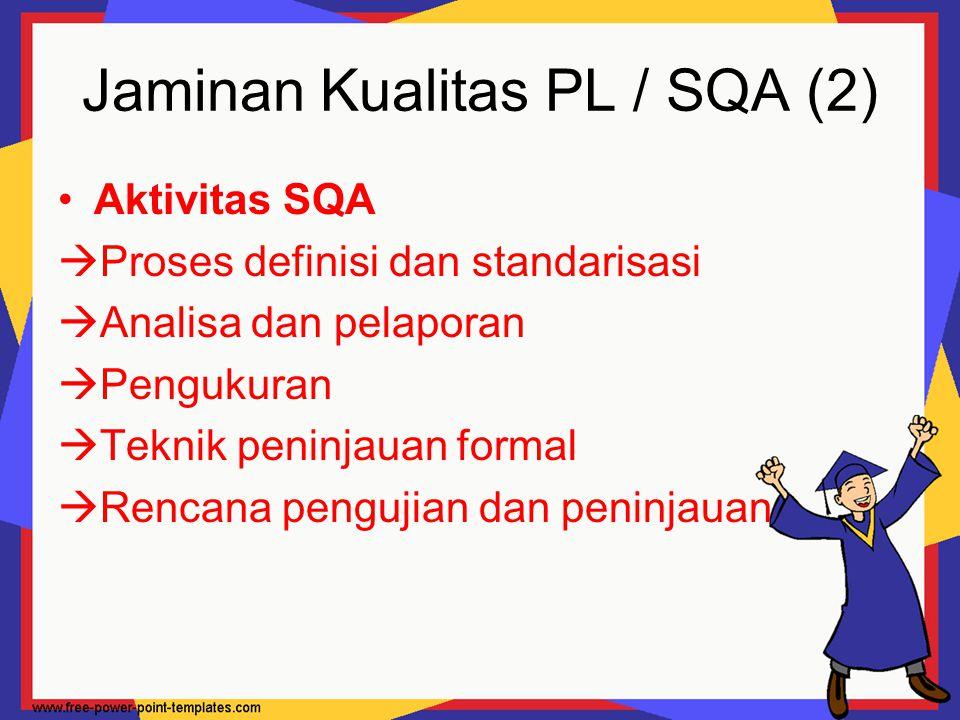 Jaminan Kualitas PL / SQA (2) Aktivitas SQA  Proses definisi dan standarisasi  Analisa dan pelaporan  Pengukuran  Teknik peninjauan formal  Renca