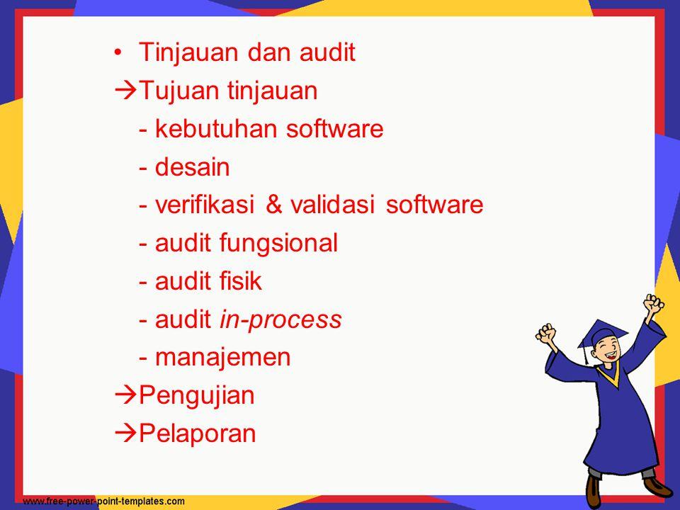Tinjauan dan audit  Tujuan tinjauan - kebutuhan software - desain - verifikasi & validasi software - audit fungsional - audit fisik - audit in-proces