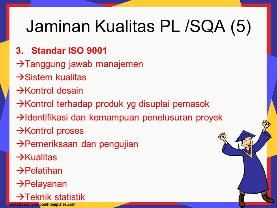 Jaminan Kualitas PL /SQA (5) 3.Standar ISO 9001  Tanggung jawab manajemen  Sistem kualitas  Kontrol desain  Kontrol terhadap produk yg disuplai pe