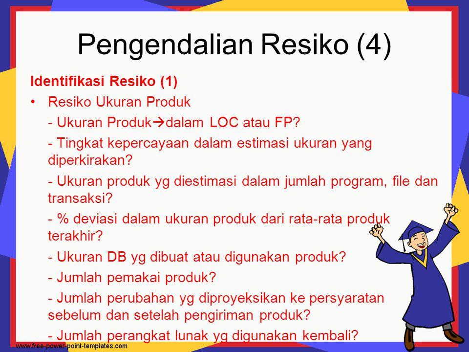 Pengendalian Resiko (4) Identifikasi Resiko (1) Resiko Ukuran Produk - Ukuran Produk  dalam LOC atau FP? - Tingkat kepercayaan dalam estimasi ukuran