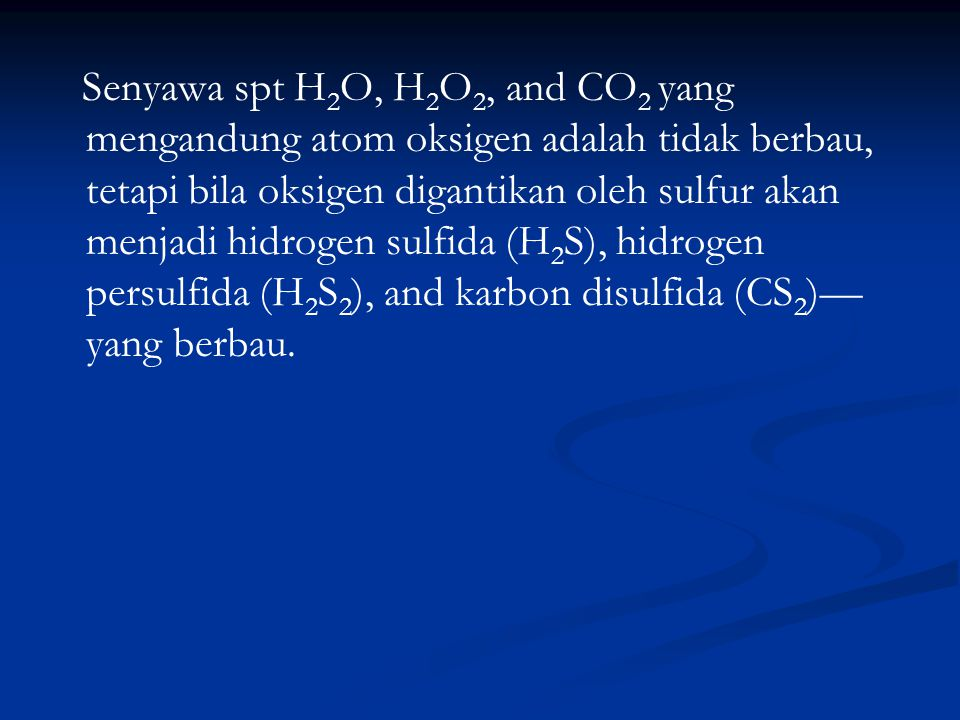 Senyawa spt H 2 O, H 2 O 2, and CO 2 yang mengandung atom oksigen adalah tidak berbau, tetapi bila oksigen digantikan oleh sulfur akan menjadi hidroge