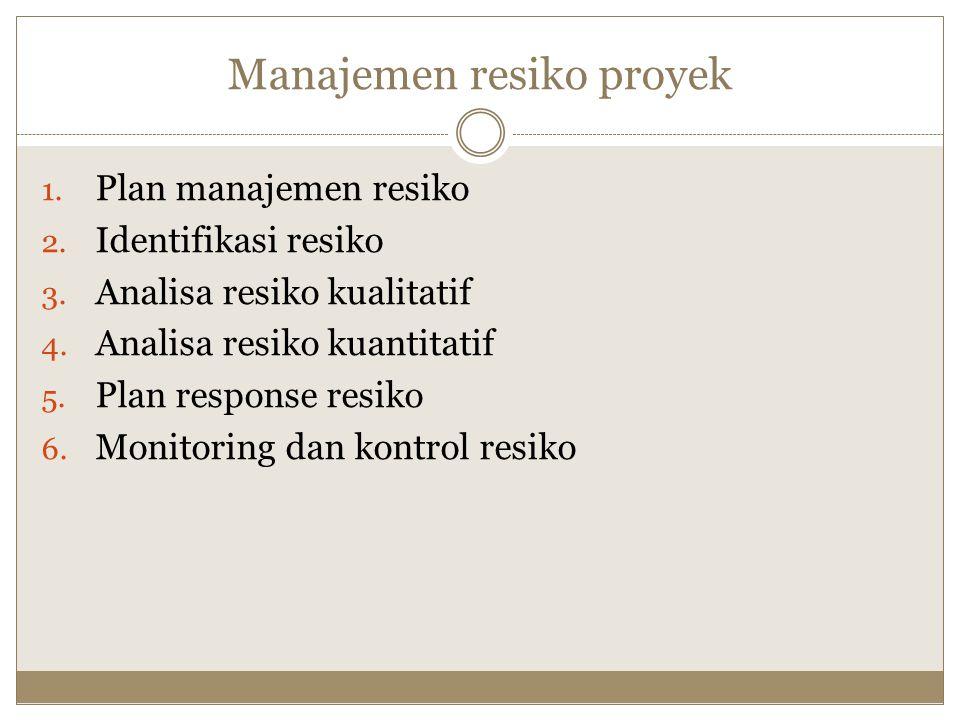 Manajemen resiko proyek 1. Plan manajemen resiko 2. Identifikasi resiko 3. Analisa resiko kualitatif 4. Analisa resiko kuantitatif 5. Plan response re