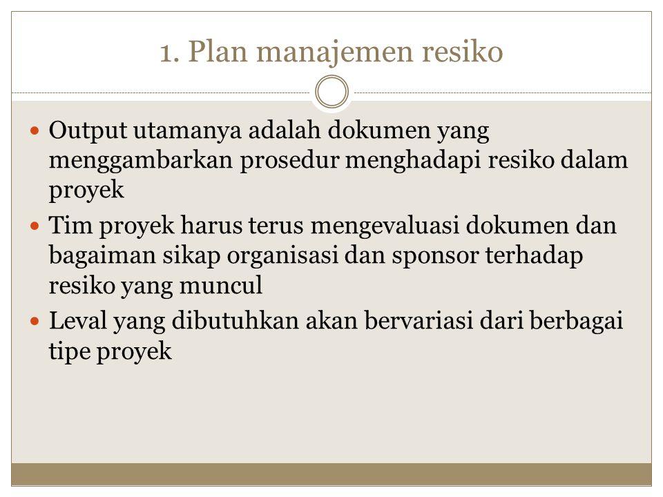 1. Plan manajemen resiko Output utamanya adalah dokumen yang menggambarkan prosedur menghadapi resiko dalam proyek Tim proyek harus terus mengevaluasi