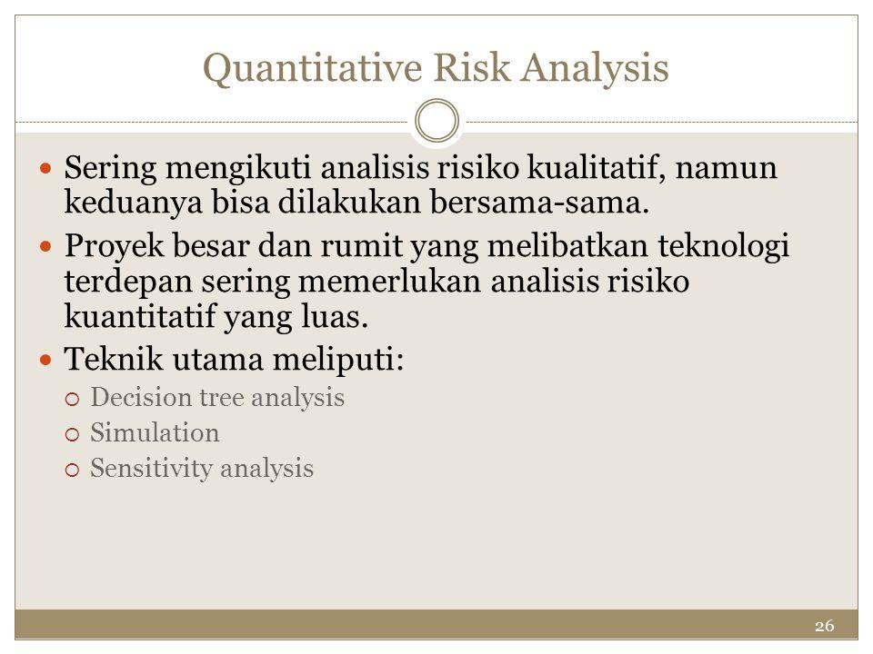26 Quantitative Risk Analysis Sering mengikuti analisis risiko kualitatif, namun keduanya bisa dilakukan bersama-sama. Proyek besar dan rumit yang mel