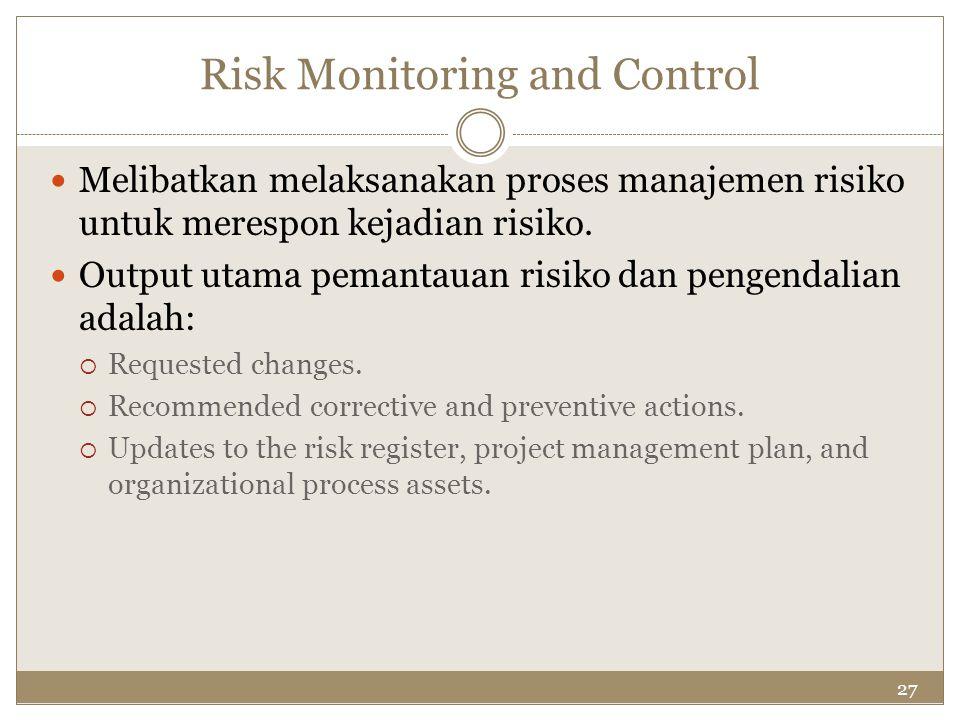27 Risk Monitoring and Control Melibatkan melaksanakan proses manajemen risiko untuk merespon kejadian risiko. Output utama pemantauan risiko dan peng
