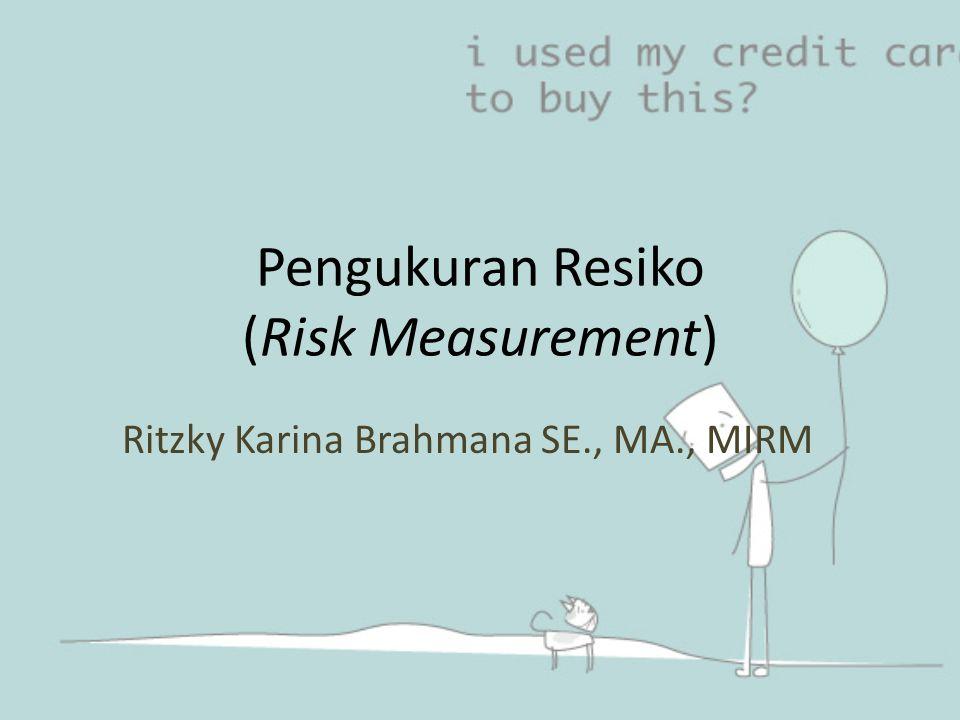 Pengukuran Resiko (Risk Measurement) Ritzky Karina Brahmana SE., MA., MIRM