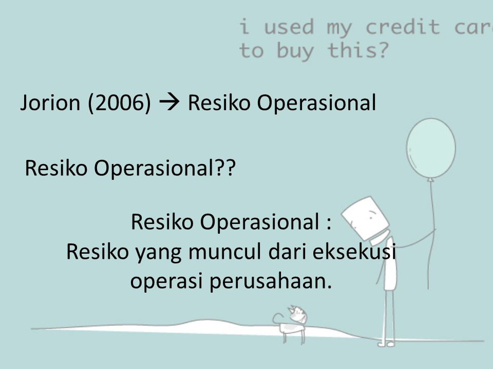 Jorion (2006)  Resiko Operasional Resiko Operasional?? Resiko Operasional : Resiko yang muncul dari eksekusi operasi perusahaan.