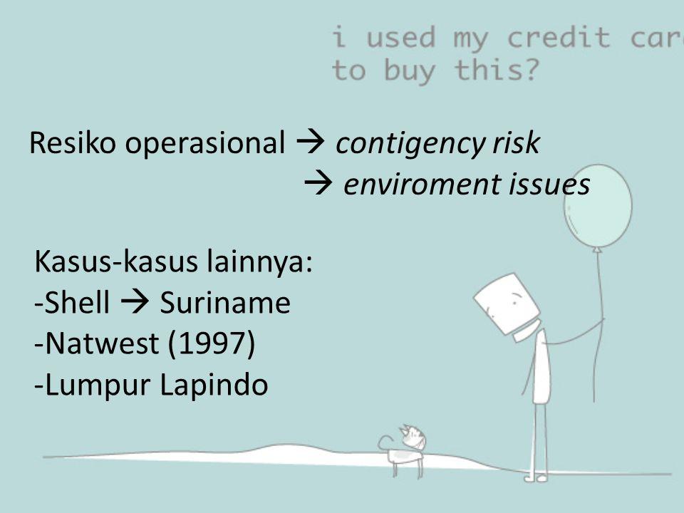 Resiko operasional  contigency risk  enviroment issues Kasus-kasus lainnya: -Shell  Suriname -Natwest (1997) -Lumpur Lapindo