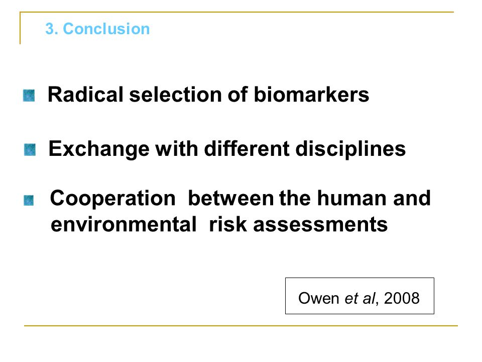 Radical selection of biomarkers Cooperation between the human and environmental risk assessments Exchange with different disciplines 3. Conclusion Owe