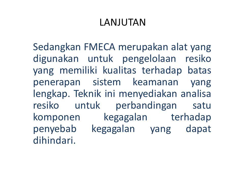 LANJUTAN Sedangkan FMECA merupakan alat yang digunakan untuk pengelolaan resiko yang memiliki kualitas terhadap batas penerapan sistem keamanan yang l