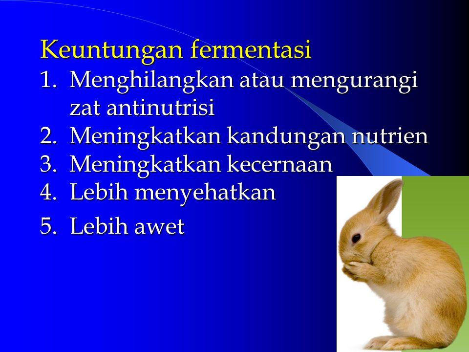 Keuntungan fermentasi 1. Menghilangkan atau mengurangi zat antinutrisi 2. Meningkatkan kandungan nutrien 3. Meningkatkan kecernaan 4. Lebih menyehatka