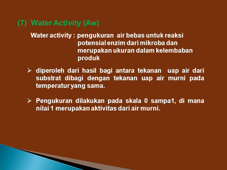 (7) Water Activity (Aw) Water activity : pengukuran air bebas untuk reaksi potensial enzim dari mikroba dan merupakan ukuran dalam kelembaban produk  diperoleh dari hasil bagi antara tekanan uap air dari substrat dibagi dengan tekanan uap air murni pada temperatur yang sama.