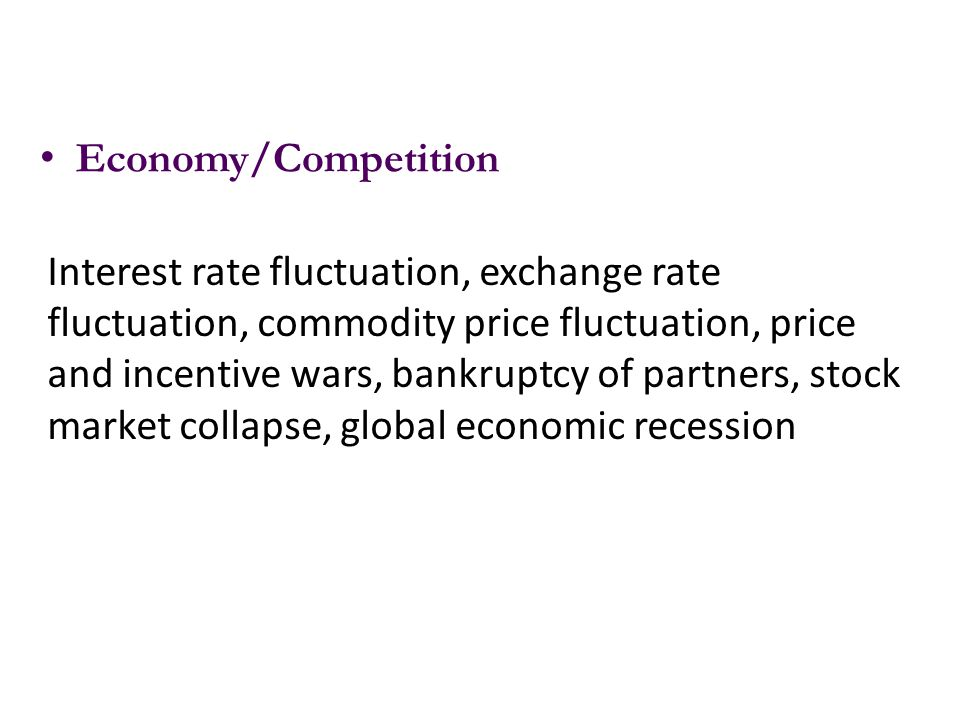 Economy/Competition Interest rate fluctuation, exchange rate fluctuation, commodity price fluctuation, price and incentive wars, bankruptcy of partner