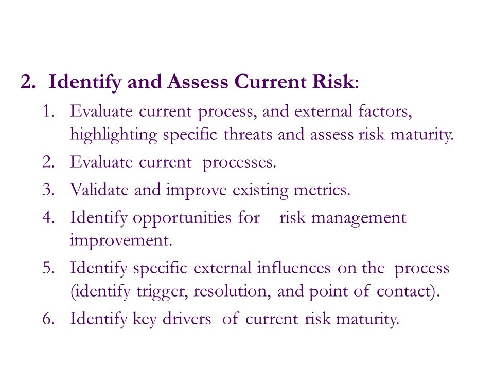 2.Identify and Assess Current Risk: 1.Evaluate current process, and external factors, highlighting specific threats and assess risk maturity. 2.Evalua