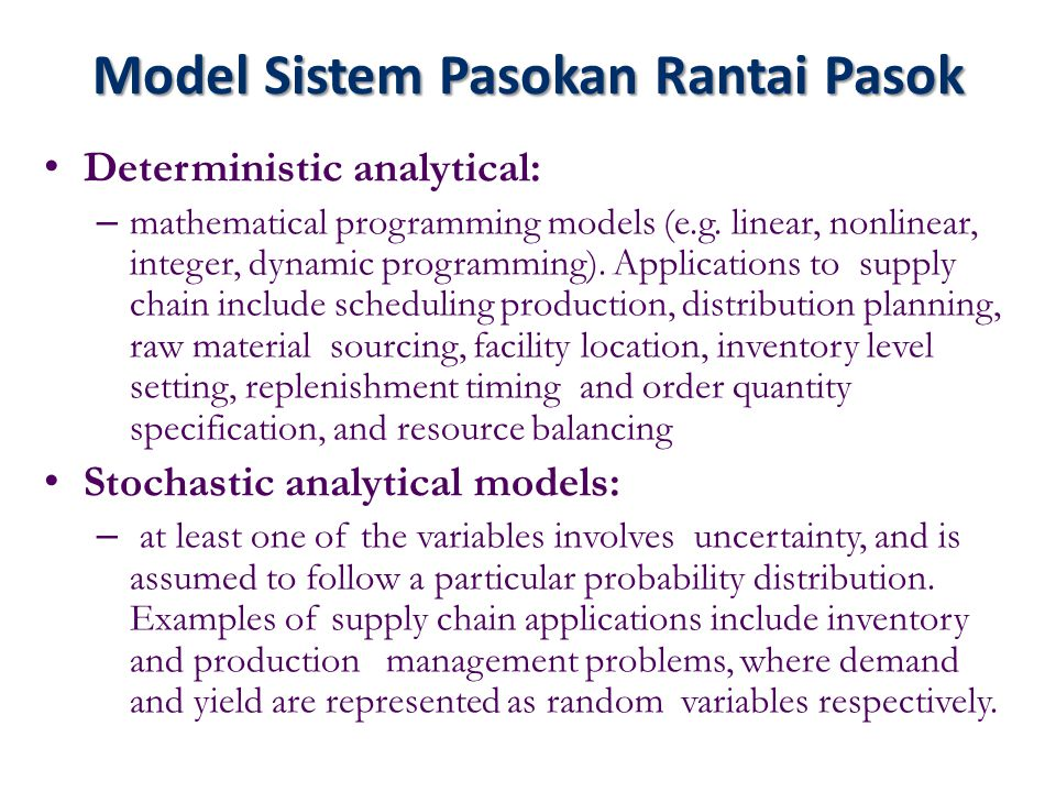 Model Sistem Pasokan Rantai Pasok Deterministic analytical: – mathematical programming models (e.g. linear, nonlinear, integer, dynamic programming).
