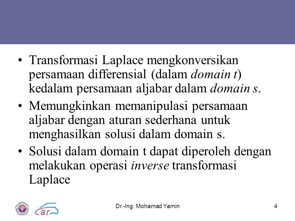 Dr.-Ing. Mohamad Yamin4 Transformasi Laplace mengkonversikan persamaan differensial (dalam domain t) kedalam persamaan aljabar dalam domain s. Memungk